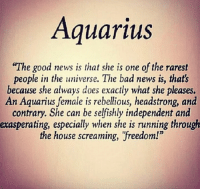 """Bad, News, and Aquarius: Aquarius  """"The good news is that she is one of the rarest  people in the universe. The bad news is, that's  because she always does exactly what she pleases.  An Aquarius female is rebellious, headstrong, and  contrary. She can be selfishly independent and  exasperating, especially when she is running through  the house screaming, """"freedom!"""""""