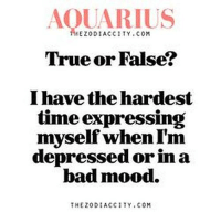 Oct 22, 2016. You are not interested in major changes when it comes to emotions. You believe that you are  .....FOR FULL HOROSCOPE VISIT: http://horoscope-daily-free.net: AQUARIUS  True or False?  I have the hardest  time expressing  myself when I'm  depressed or in a  bad mood.  THE ZODIACCITY .COM Oct 22, 2016. You are not interested in major changes when it comes to emotions. You believe that you are  .....FOR FULL HOROSCOPE VISIT: http://horoscope-daily-free.net