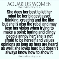 😌♒: AQUARIUS WOMEN  the zodiac city.com  She does her best to let her  mind be her biggest asset  thinking, creating and the like  but she is also the rebel and may  lose her vision when trying to  make a point, boring and clingy  eople annoy her she is no  afraid to be herself and values  opinions as long as hers are heard  as well; she loves hard but doesn't  always know how to show it  the zodiac city.com 😌♒