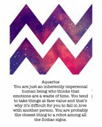Fall, Love, and Aquarius: Aquarius  You are just an inherently impersonal  human being who thinks that  emotions are a waste of time. You tend  to take things at face value and that's  why it's difficult for you to fall in love  with another person. You are probably  the closest thing to a robot among all  the Zodiac signs.