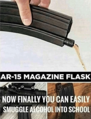 School, Alcohol, and Ar 15: AR-15 MAGAZINE FLASK  NOW  FINALLY YOU CAN EASILY  SMUGGLE ALCOHOL INTO SCHOOL AMERICAAAA