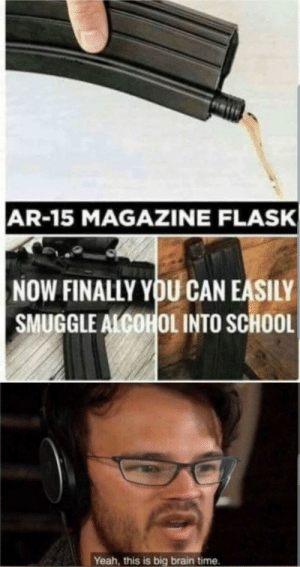 Cursed advice: AR-15 MAGAZINE FLASK  NOW FINALLY YOU CAN EASILY  SMUGGLE ALCOHOL INTO SCHOOL  Yeah, this is big brain time. Cursed advice