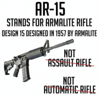 Design, Ar 15, and Assault Rifle: AR-15  STANDS FOR ARMALITE RIFLE  DESIGN 15 DESIGNED IN 1957 BY ARMALITE  NOT  ASSAULT RIFLE  NOT  AUTOMATIC RIFLE