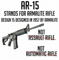 Memes, Design, and Ar 15: AR-15  STANDS FOR ARMALITE RIFLE  DESIGN 15 DESIGNED IN 1957 BY ARMALITE  NOT  ASSAULT RIFLE  NOT  AUTOMATIC-RIFLE