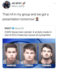 <p>*You got a presentation tomorrow (via /r/BlackPeopleTwitter)</p>: AR $PIFF  @iam_spiffy  That mf in my group and we got a  presentation tomorrow!  WNCT @wnct9  2,500 Xanax bars seized; 4 arrests made in  raid of ECU fraternity house bit.ly/2qtcWls  KOWALSKI  LEONARD  SWANNER <p>*You got a presentation tomorrow (via /r/BlackPeopleTwitter)</p>
