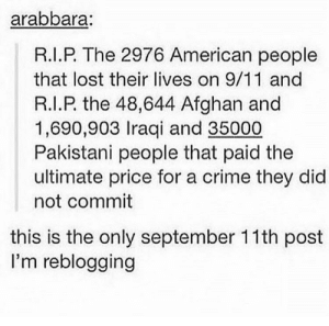 The truth.: arabbara  R.I.P. The 2976 American people  that lost their lives on 9/11 and  R.I.P. the 48,644 Afghan and  1,690,903 Iraqi and 35000  Pakistani people that paid the  ultimate price for a crime they did  not commit  this is the only september 11th post  I'm reblogging The truth.