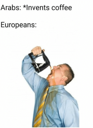 Memes, Coffee, and 🤖: Arabs: *Invents coffee  Europeans: