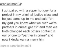 """partner in crime: arahkeilman94:  i got paired with a super hot guy fora  project in my criminal justice class and  he just came up to me and said """"oh  my god you know what we are? we're  partners in crime! get it?"""" and then we  both changed each others contact in  our phone to """"partner in crime"""" and  now i kinda wanna marry him  35  ource: sarahkeilman94"""