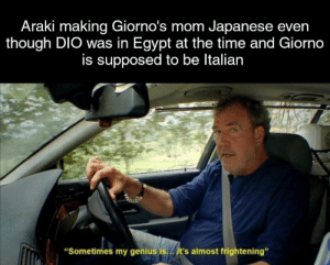 """Ass, Bootleg, and Gohan: Araki making Giorno's mom Japanese even  though DIO was in Egypt at the time and Giorno  is supposed to be Italian  """"Sometimes my genius is./it's almost frightening"""" Is that why we got young Giorno's bootleg Gohan looking ass?"""