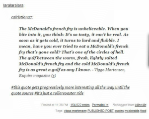 Ill never look at french fries the same way again.omg-humor.tumblr.com: aralaralara  cairistio na  The McDonald's french fry is unbelievable. When you  bite into it, you think: It's so tasty, it can't be real. As  soon as it gets cold, it turns to lard andflubble. I  mean, hawe you ever tried to eat a McDonald's french  fry that's gone cold? That's one of the circles of hell  The gulf betveen the warm,fresh, lightly salted  McDonald's french fry and the cold McDonald's firench  fry is as great a gulf as n I know. -Viggo Mortensen,  Esquire magazine )  this quote gets progressively more interesting all the way until the  quote source #it's just a rollercoaster ride  Posted at 11:38 PM 154 922 notes Permalink Reblogged from kilerville  Tags: viggo mortensen PUBLISHED POET quotes mcdonalds food Ill never look at french fries the same way again.omg-humor.tumblr.com