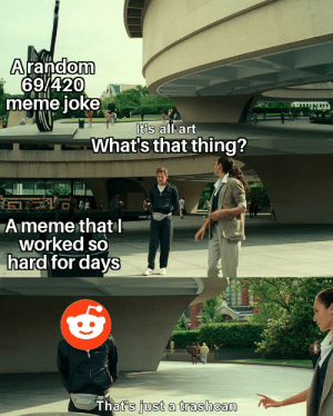 You get what you f***in deserve!: Arandom  i 69/420  meme joke  It's all art  What's that thing?  A meme thatl  worked so  hard for days  That's just a trashcan You get what you f***in deserve!