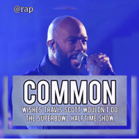"Dope, Dude, and Jay: arap  COMMON  WISHES TRAVIS SCOTT WOULDN T DO  THE SUPERBOWL HALFTIME SHOW A lot of people have been expressing their feelings on Travis Scott, like Jay-Z and Meek Mill, being on the Super Bowl Halftime line up with Maroon 5. ⁣ -⁣ The latest to comment is Common and he had this to say,⁣ ⁣ ""I ain't with supporting... the NFL don't really support Black people,"" began Common. ""When I say supporting Black people, Kaepernick said he's standing up for people who are being shot down, black and brown. The NFL basically blackballed him. They've shown how they feel about us for real."" ⁣ ⁣ ""I love Travis Scott, he's a dope dude but, I really don't want to support none of that stuff,"" Common explained. ""Travis is doing what he's gotta do. I feel like man, I wish he wouldn't [do the halftime show] to be honest.""⁣ -⁣ RapTVSTAFF: @thatkidcm⁣ 📸 @colbertlateshow⁣"