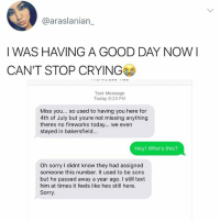 Why am I crying right now in the club 🥗❤️: @araslanian_  I WAS HAVING A GOOD DAY NOWI  CAN'T STOP CRYING  Text Message  Today 8:28 PM  Miss you... so used to having you here for  4th of July but youre not missing anything  theres no fireworks today... we even  stayed in bakersfield...  Hey! Who's this?  Oh sorry I didnt know they had assigned  someone this number. It used to be sons  but he passed away a year ago. I still text  him at times it feels like hes still here.  Sorry. Why am I crying right now in the club 🥗❤️