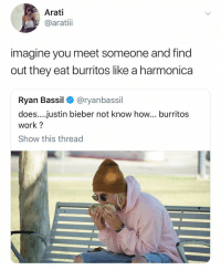 (@ayoarati) Literally what the fuck dude: Arati  @aratiii  imagine you meet someone and find  out they eat burritos like a harmonica  Ryan Bassil < @ryanbassil  does....justin bieber not know how... burritos  work?  Show this thread (@ayoarati) Literally what the fuck dude