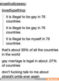 Straight Pride: arcasticallysass  dovedtypething:  it is illegal to be gay in 76  countries  it is illegal to be gay in 76  countries  it is illegal to be myself in 76  countries  that's about 39% of all the countries  in the world  gay marriage is legal in about .07%  of countries  don't fucking talk to me about  straight pride ever again  Reinvented by AwkwardLesbianMoment for iFunny  e ifunny mobi