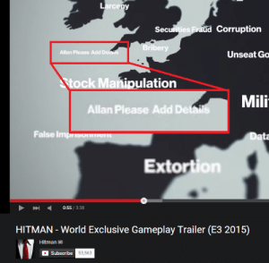 Easter, Love, and Money: arcepy  Sec  Corruption  ies  ri  Allan Please Add Dela  Unseat Go  ulation  Mili  Allan Please Add Det  False Imm  ta  Extortion  0:55/3:38  HITMAN - World Exclusive Gameplay Trailer (E3 2015)  Hitman  Subscribe furlockhound:  maxiesatanofficial:  nikolaspascal:  browningtons:  Looks like Allan didn't do their job too good    this fucks me up bc I recognized the UI in the bottom screencap from blood money, which came out way earlier (i mean, it's also pretty clear from the graphical quality) so at first I thought it was a photoshop someone made, but then I wanted to look into how the devs ran with this joke, right? turns out that's actually the first instance of this gag (unintentional, but giving rise to later, deliberate instances like the sheet music) which means that the 2015 one, at the top of this post, was actually on purpose, and the lobster crate at the bottom was the one that got left in by accident anyway probably nobody cares but i thought that was interesting  I always it find it interesting when devs take well know mistakes/glitches people fell in love with and run with them.
