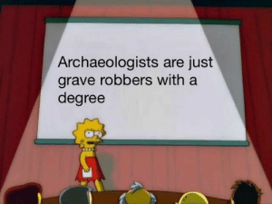 I mean basically via /r/memes https://ift.tt/2RG3dEi: Archaeologists are just  grave robbers with a  degree I mean basically via /r/memes https://ift.tt/2RG3dEi