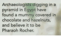 Dank, Chocolate, and Egypt: Archaeologists digging in a  pyramid in Egypt have  found a mummy covered in  chocolate and hazelnuts,  and believe it to be  Pharaoh Rocher.