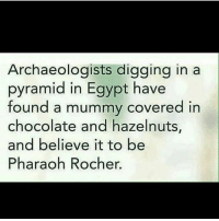 I have no memes why is this happening to me ~ Kay: Archaeologists digging in a  pyramid in Egypt have  found a mummy covered in  chocolate and hazelnuts,  and believe it to be  Pharaoh Rocher. I have no memes why is this happening to me ~ Kay