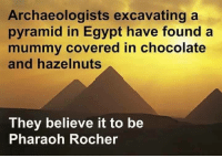 Instagram, Chocolate, and Egypt: Archaeologists excavating a  pyramid in Egypt have found a  mummy covered in chocolate  and hazelnuts  They believe it to be  Pharaoh Rocher Instagram: @punsonly