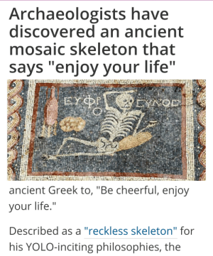 "Life, Love, and Target: Archaeologists have  discovered an ancient  mosaic skeleton that  says ""enjoy your life""   ancient Greek to, ""Be cheerful, enjoy  your life.""  Described as a ""reckless skeleton"" for  his YOLO-inciting philosophies, the nicoleartist: tallsa:  I love that human humor has basically never changedthousands of years ago we were still shitposters"