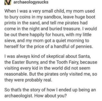 Easter, Pirates, and Quiet: archaeologysucks  When I was a very small child, my mom used  to bury coins in my sandbox, leave huge boot  prints in the sand, and tell me pirates had  come in the night and buried treasure. I would  be out there happily for hours, with my little  sieve, and my mom got a quiet morning to  herself for the price of a handful of pennies.  I was always kind of skeptical about Santa,  the Easter Bunny, and the Tooth Fairy, because  visiting every kid in the world did not seem  reasonable. But the pirates only visited me, so  they were probably real  So that's the story of how I ended up being an  archaeologist. How about you? Pirates