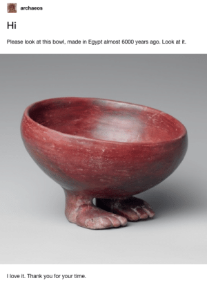 Love, Thank You, and Time: archaeos  Hi  Please look at this bowl, made in Egypt almost 6000 years ago. Look at it.  love it. Thank you for your time. Look at those little feet!