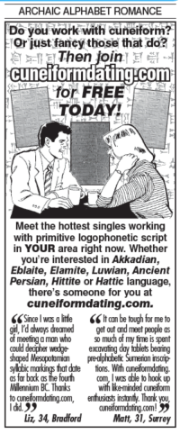 Memes, Alphabet, and 🤖: ARCHAIC ALPHABET ROMANCE  Do you work with cuneiform?  or just fancythose that do?  Then join  ET  cuneitformdating.com  for FREE  TODAY  Meet the hottest singles working  with primitive logophonetic script  in YOUR area right now. Whether  you're interested in Akkadian  Eblaite, Elamite, Luwian, Ancient  Persian, Hittite or Hattic language,  there's someone for you at  cuneiform dating.com.  SS Since I was a litte lt can be tough for me to  girl, I'd always dreamed get out and meet people as  of meeting a man who so much of my time is spent  could decider wedge- excavating day ublets bearing  shaped Mesopoto  mian  preophabeticSumeron inscrip  sylbbic markings that dute tions. With aneiformdating.  as far back as the fourth com, I was able to hook up  Millennium BC. Thanks with likeminded cuneiform  to cuneiformdating.com enthusiasts instonty Thank you  I did.  cuneiformdating.com!  Liz 34 Bradford  Matt, 31, Surrey