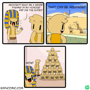 Grand, Com, and Can: ARCHITECT! BUILD ME A GRAND  PyRAMID IN my HONOuR! THAT CAN BE ARRANGED  AND USE THE SLAVES!  FASTER!  RAPHCOMiC.cOM  WEB  TOON A grand monument