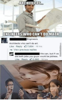 Memes, Jobs, and Math: ARCHITECTS  ENGINEERS WHO CANT DO MATH  Engineers  Architects who can't do art.  Like Reply 7,654  16 hrs  View previous replies  We can, but if we E  did both jobs you guys would be jobless.  Like Repl  860 16 hrs Which side are you on?