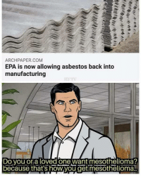 Manufacturing: ARCHPAPER.COM  EPA is now allowing asbestos back into  manufacturing  Do vou or a loved one want mesothelioma?  because that's how,you get mesothelioma!
