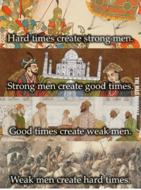 ard times create strong men.  Strong men create good times  Good times create weak men  Weak men create hard times Good thought. Anyway, offend you next week. o7 ~ Pastastopheles