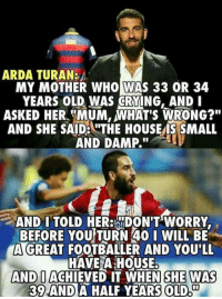 "Memes, Mothers, and 🤖: ARDA TURAN:  MY MOTHER WHO WAS 33 OR 34  YEARS OLD WAS CRYING, AND I  ASKED HER MUM, WHAT's WRONG?""  AND SHE SAIDEUTHE HOUSEMIS SMALL  AND DAMP.  AND TOLD HER: DON'T WORRY  BEFORE YOU TURN 40 I WILL BE  A GREAT  FOOTBALLER AND YOU'LL  HAVE A HOUSE.  AND O  ACHIEVED IT WHEN SHE WAS  39 AND  A HALF YEARS OLD Arda❤"