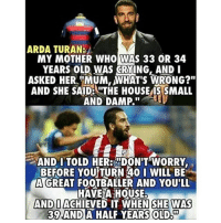 "Memes, 🤖, and Her: ARDA TURAN:  MY MOTHER WHO WAS 33 OR 34  YEARS OLD WAS CRYING, AND I  ASKED HER, MUM, MHAT'S WRONG?""  AND SHE SAID LTTHE HOUSE SMALL  AND DAMP.  AND I TOLD HER: MDON'T WORRY  BEFORE YOUTURN 40 I WILL BE  AGREAT FOOTBALLER AND YOU'LL  HAVE A HOUSE.  AND I ACHIEVED WHEN SHE WAS  39 AND  A HALF YEARS OLDOT Arda......🙌🙌"