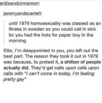 "Disappointed, Memes, and Protest: ardisandcinnamon:  jeremyandscarlett:  until 1979 homosexuality was classed as an  illness in sweden so you could call in sick  bc you had the hots for paper boy in the  morning  Ellie, I'm disappointed in you, you left out the  best part. The reason they took it out in 1979  was because, to protest it, a shitton of people  actually did. They'd get calls upon calls upon  calls with ""I can't come in today, I'm feeling  pretty gay"" im laughing so hard at this omff"