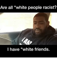 "Friends, Memes, and White People: Are all ""white people racist?  I have ""white friends. @Regrann from @blackafrican7000bc - 🤔 - regrann"