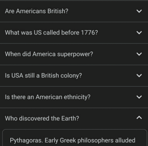 I think I just reached the dark web of the 'people also asked' category... Well, atleast I now know who discovered the earth: Are Americans British?  What was US called before 1776?  When did America superpower?  Is USA still a British colony?  Is there an American ethnicity?  Who discovered the Earth?  Pythagoras. Early Greek philosophers alluded I think I just reached the dark web of the 'people also asked' category... Well, atleast I now know who discovered the earth