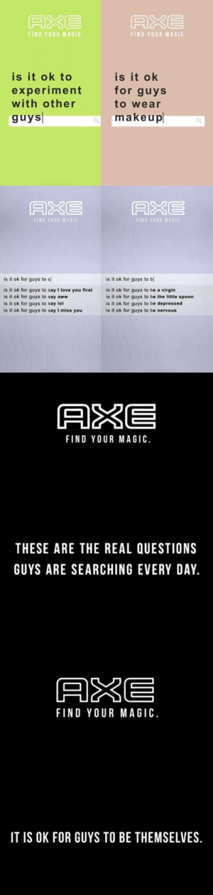 Aww, Google, and Lol: ARE  FIND YOUR MAGIC  FIND YOUR MAGIC  is it ok to  experiment  with other  guys  is it ok  for guys  to wear  makeup   A&E  ASE  FIND YOUR MAGIC  FIND YOUR MAGIC  is it ok for guys to s  is it ok for guys to b  is it ok for guys to say I love you first  is it ok for guys to say aww  is it ok for guys to say lol  is it ok for guys to say I miss you  is it ok for guys to be a virgin  is it ok for guys to be the little spoon  is it ok for guys to be depressed  is it ok for guys to be nervous   AKE  FIND YOUR MAGIC  THESE ARE THE REAL QUESTIONS  GUYS ARE SEARCHING EVERY DAY   ARE  FIND YOUR MAGIC.  IT IS OK FOR GUYS TO BE THEMSELVES saltofficial:  generalchelseamayhem:  lastsonlost: All about the positive Not a fan of the Google-autocomplete approach to this campaign, but I do like the message.  i absolutely love this. for years axe has been a symbol of the pinnacle of hypermasculinity and now they're calling it out? axe youre doing amazing sweetie