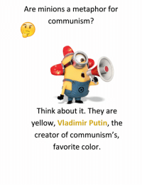 Communism: Are minions a metaphor for  communism?  Think about it. They are  yellow, Vladimir Putin, the  creator of communism's,  favorite color.