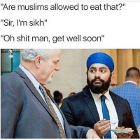"Memes, Shit, and Soon...: ""Are muslims allowed to eat that?""  ""Sir, I'm sikh""  ""Oh shit man, get well soon'"" <p>Oh shit via /r/memes <a href=""http://ift.tt/2FoF83d"">http://ift.tt/2FoF83d</a></p>"