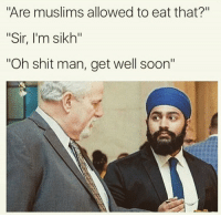 """Shit, Soon..., and Sikh: Are muslims allowed to eat that?""""  """"Sir, I'm sikh""""  Oh shit man, get well soon"""""""
