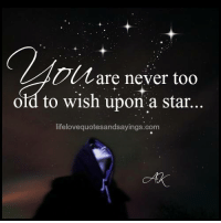 Star, Old, and Never: are never too  old to wish upon a star..  lifelovequotesandsayings:Gom