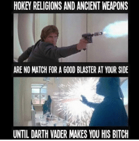 Darth Vader the ultimate bad ass: ARE NO MATCH FOR A GOOD BLASTER ATYOUR SIDE  UNTIL DARTH VADER MAKES YOU HIS BITCH Darth Vader the ultimate bad ass