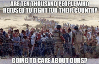 Memes, Fight, and 🤖: ARE TEN THOUSAND PEOPLE WHO  REFUSED TO FIGHT FOR THEIR COUNTRY  GOING TO CARE ABOUT OURS?