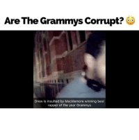 Are the Grammy music awards corrupt or fair? Drew has a strong opinion haha: Are The Grammys Corrupt?  Drew is insulted by Macklemore winning best  rapper of the year Grammys Are the Grammy music awards corrupt or fair? Drew has a strong opinion haha