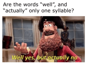 "Only One, Yes, and One: Are the words ""well"", and  ""actually"" only one syllable?  u/DiscoStu42  Well yes, but actually no ""well"": yes, ""actually"": no"