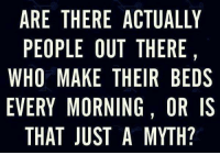 Memes, Weird, and 🤖: ARE THERE ACTUALLY  PEOPLE OUT THERE  WHO MAKE THEIR BEDS  EVERY MORNING, OR IS  THAT JUST A MYTH?  SS  Y ,D  LEE  ERH  UE  THR  CTEG  HNA  TI  EU  NT  ROERS  KOU  TH LE AMJ  PI M  EO  YA  REORH  APHET  WV I'm weird I guess. Always have...always will. 💁🏻🛏