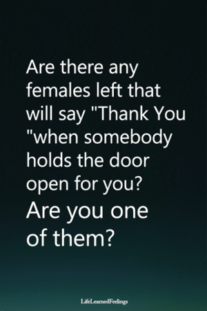 "Say Thank: Are there any  females left that  will say ""Thank You  ""when somebody  holds the door  open for you?  Are you one  of them?  LifeLearnedFeelings"