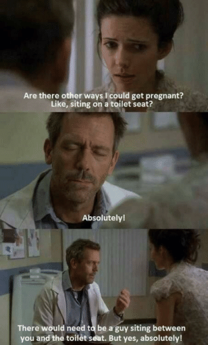 Pregnant, House, and House Md: Are there other ways I could get pregnant?  Like, siting on a toilet seat?  Absolutely!  There would need to be a guy siting between  you and the toilèt seat. But yes, absolutely! House MD 😂