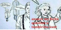 <p>🅱iggered</p>: Are they a  boy or a girl?  They are a  answer my fuckn  question I  tumblrista kunt <p>🅱iggered</p>